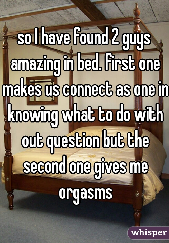 so I have found 2 guys amazing in bed. first one makes us connect as one in knowing what to do with out question but the second one gives me orgasms