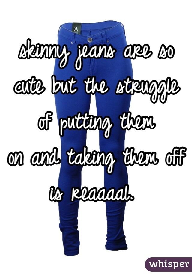 skinny jeans are so cute but the struggle of putting them on and taking them off  is reaaaal.
