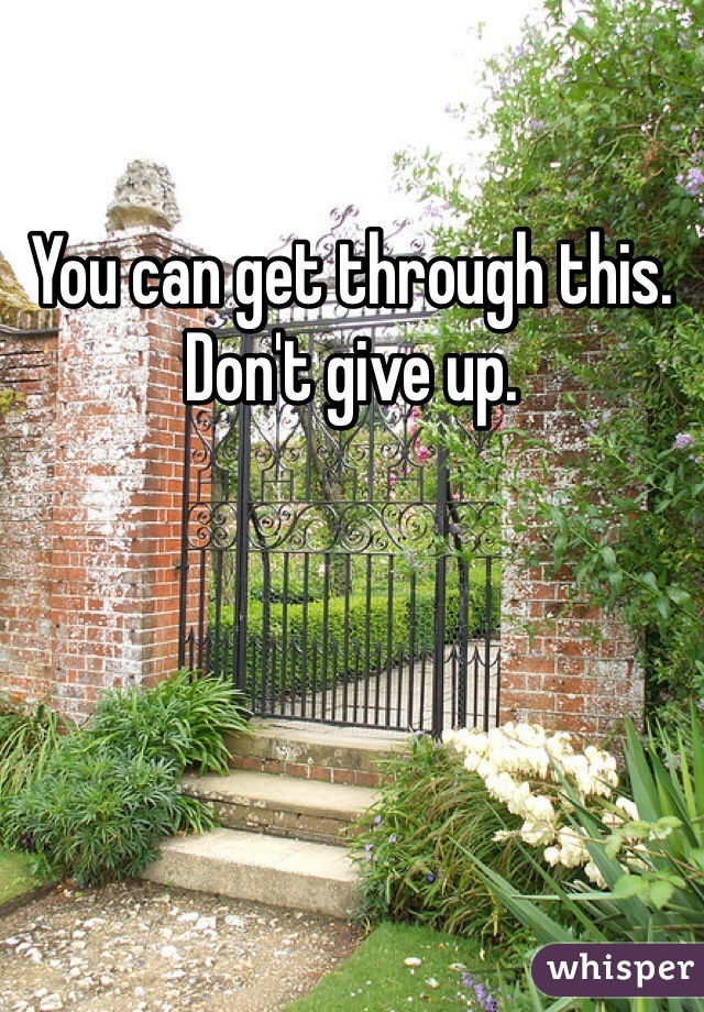 You can get through this. Don't give up.