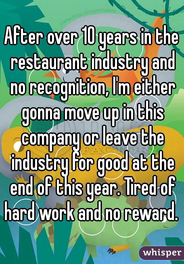 After over 10 years in the restaurant industry and no recognition, I'm either gonna move up in this company or leave the industry for good at the end of this year. Tired of hard work and no reward.