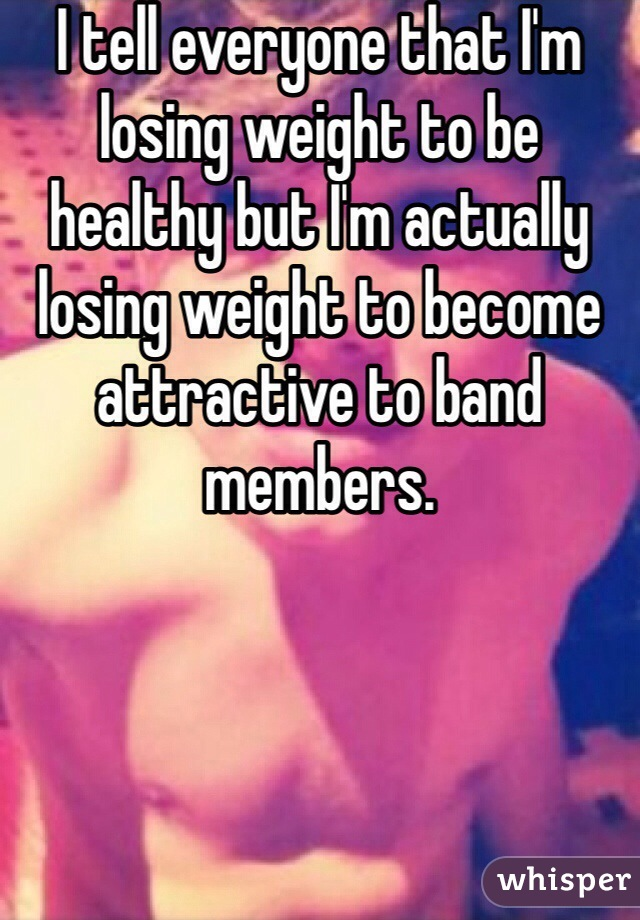I tell everyone that I'm losing weight to be healthy but I'm actually losing weight to become attractive to band members.