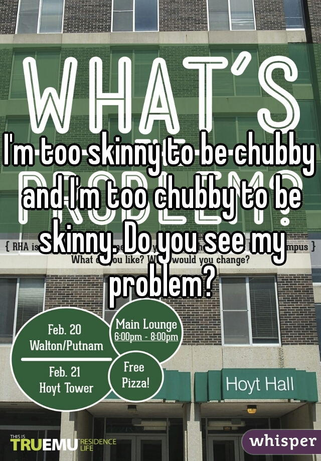 I'm too skinny to be chubby and I'm too chubby to be skinny. Do you see my problem?