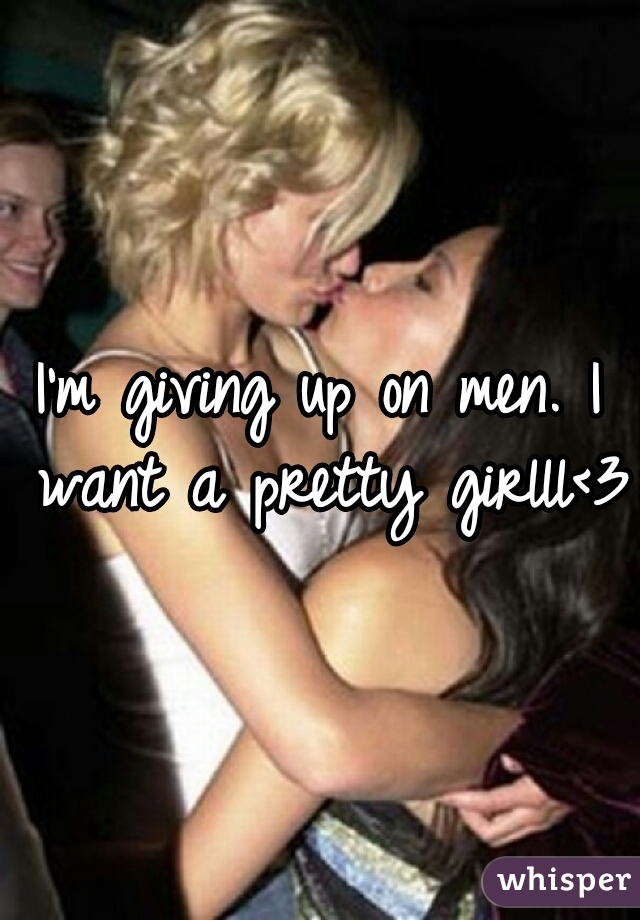 I'm giving up on men. I want a pretty girlll<3