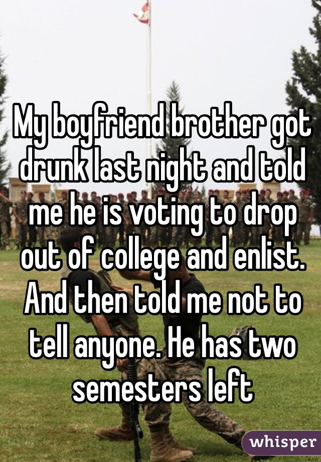 My boyfriend brother got drunk last night and told me he is voting to drop out of college and enlist. And then told me not to tell anyone. He has two semesters left