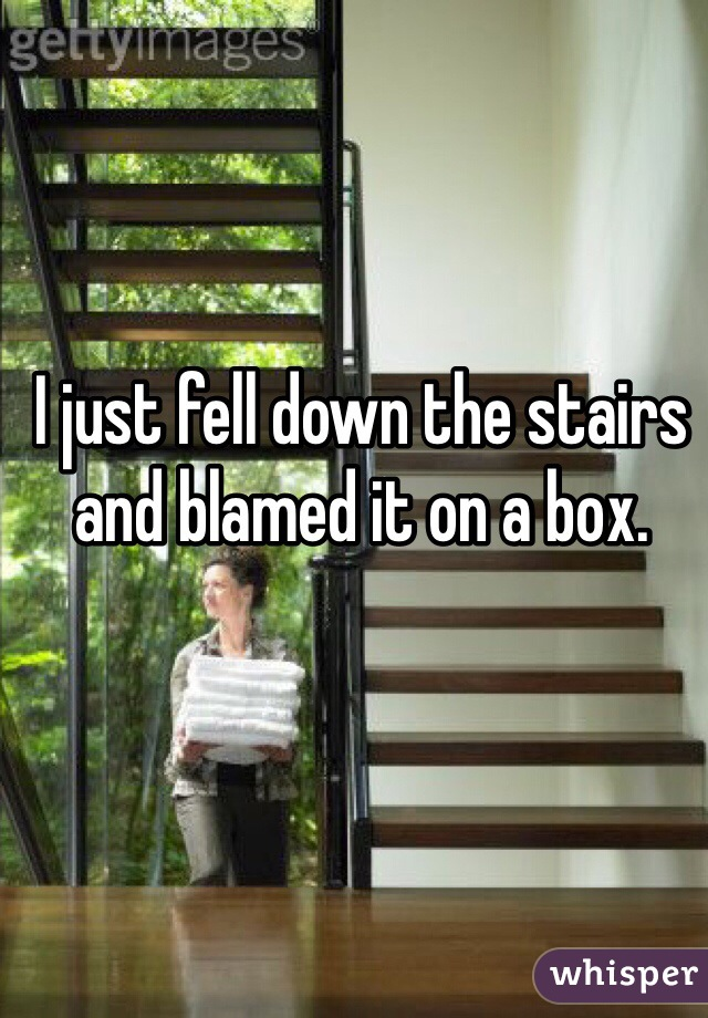 I just fell down the stairs and blamed it on a box.