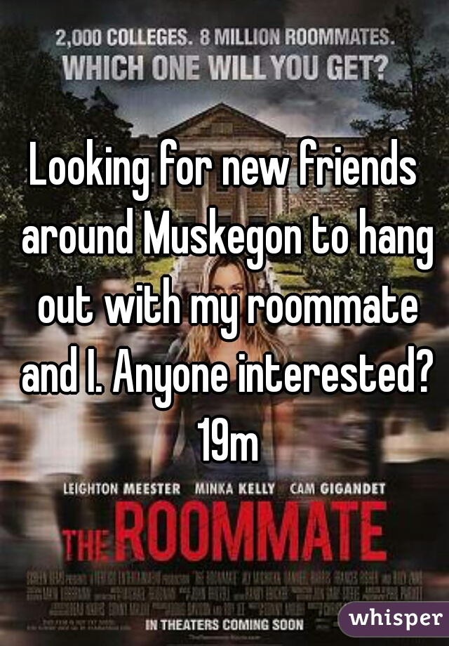 Looking for new friends around Muskegon to hang out with my roommate and I. Anyone interested? 19m