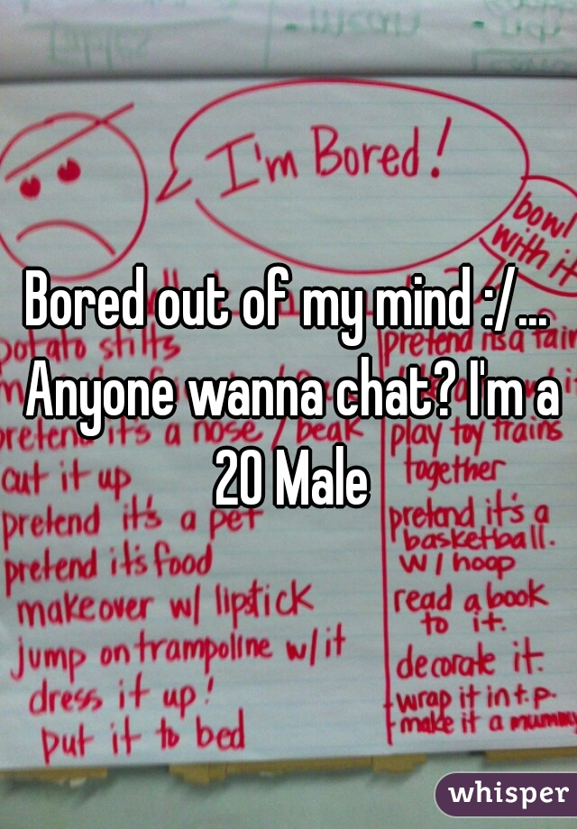 Bored out of my mind :/... Anyone wanna chat? I'm a 20 Male