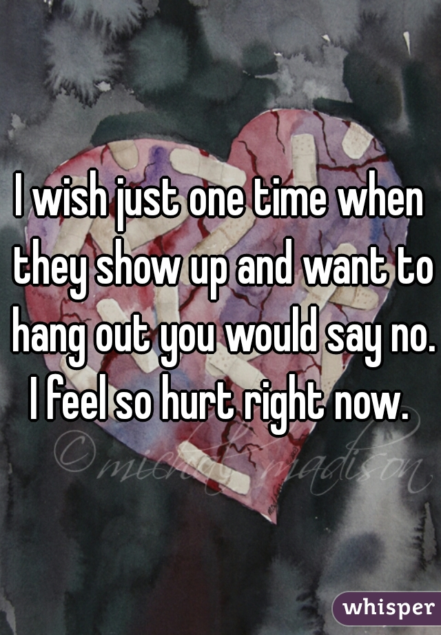 I wish just one time when they show up and want to hang out you would say no. I feel so hurt right now.