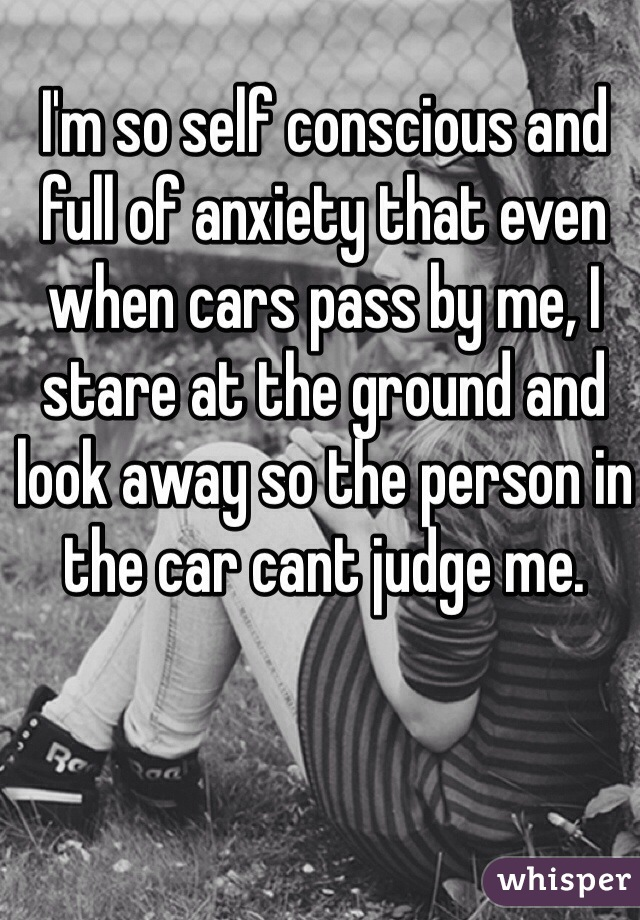 I'm so self conscious and full of anxiety that even when cars pass by me, I stare at the ground and look away so the person in the car cant judge me.