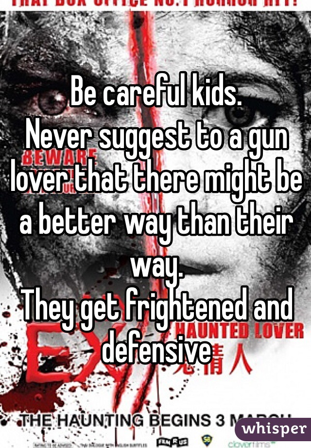 Be careful kids. Never suggest to a gun lover that there might be a better way than their way. They get frightened and defensive
