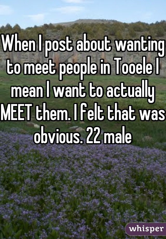 When I post about wanting to meet people in Tooele I mean I want to actually MEET them. I felt that was obvious. 22 male