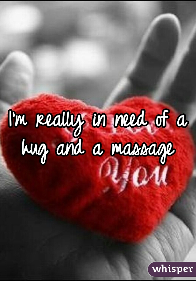 I'm really in need of a hug and a massage