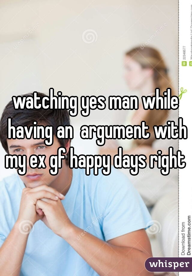 watching yes man while having an  argument with my ex gf happy days right