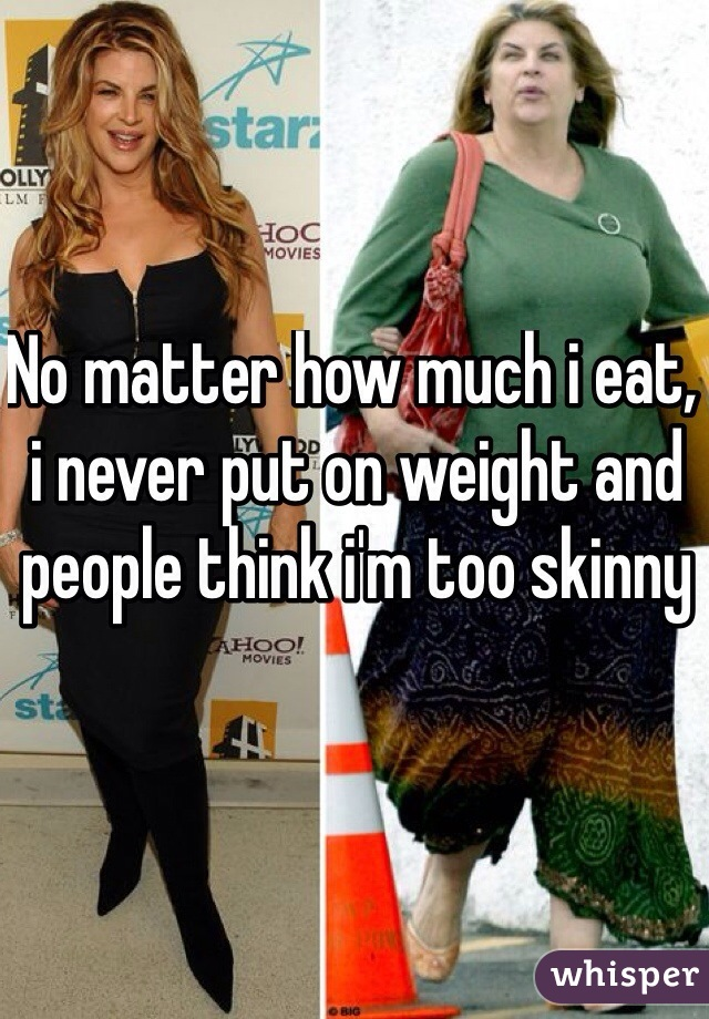 No matter how much i eat, i never put on weight and people think i'm too skinny