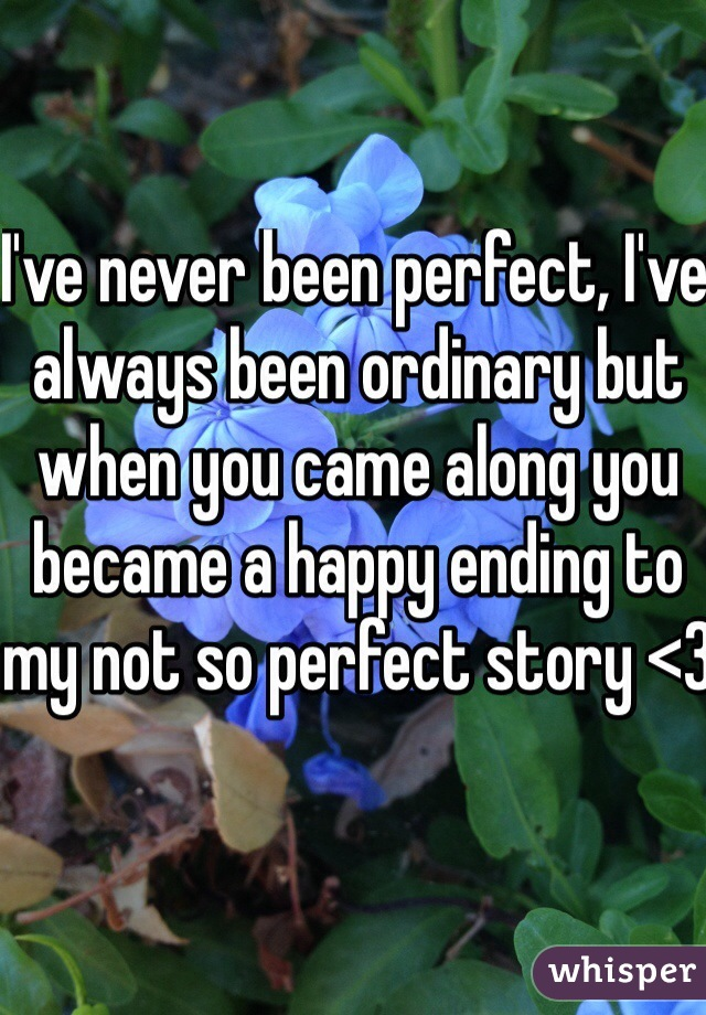 I've never been perfect, I've always been ordinary but when you came along you became a happy ending to my not so perfect story <3