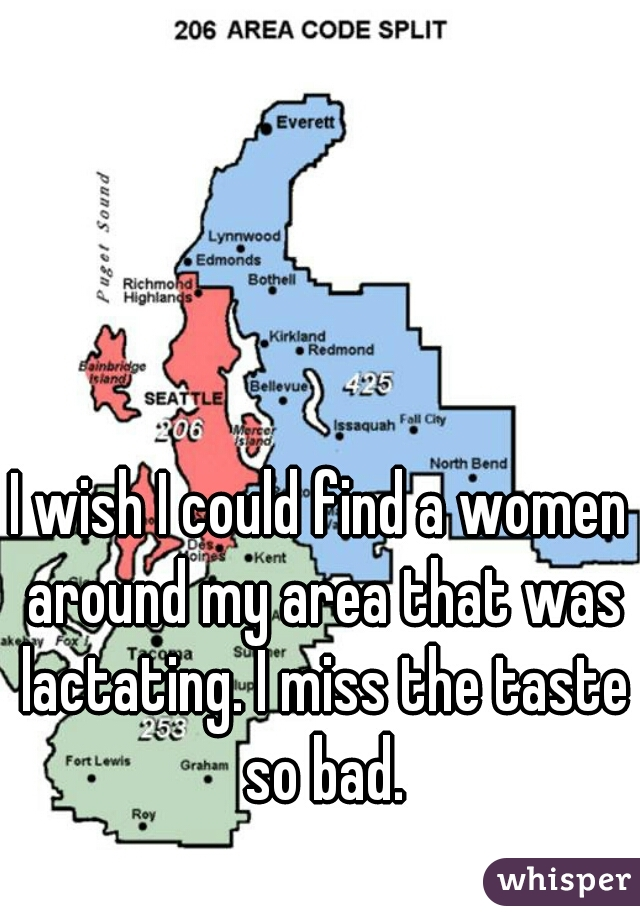 I wish I could find a women around my area that was lactating. I miss the taste so bad.