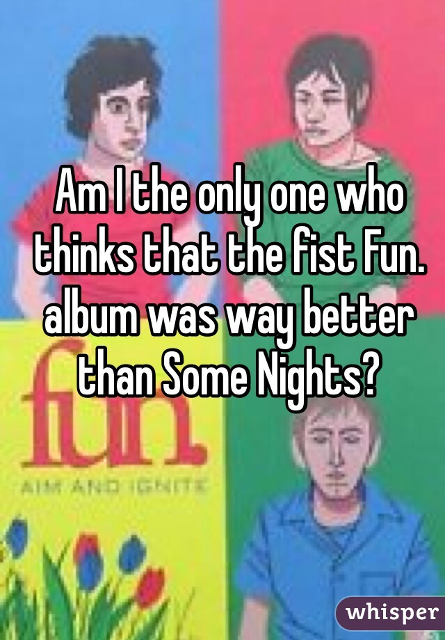 Am I the only one who thinks that the fist Fun. album was way better than Some Nights?