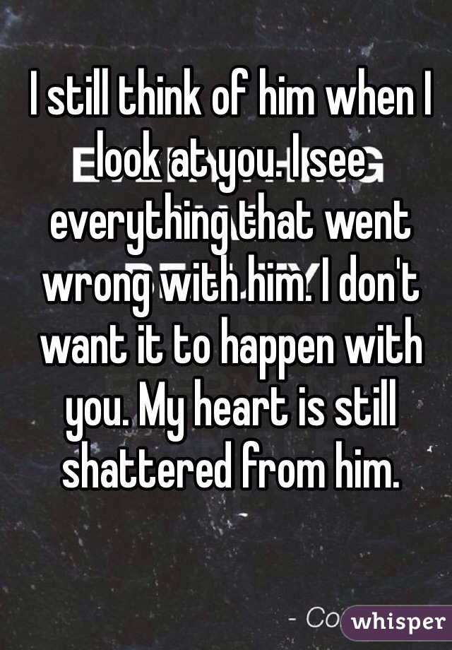 I still think of him when I look at you. I see everything that went wrong with him. I don't want it to happen with you. My heart is still shattered from him.