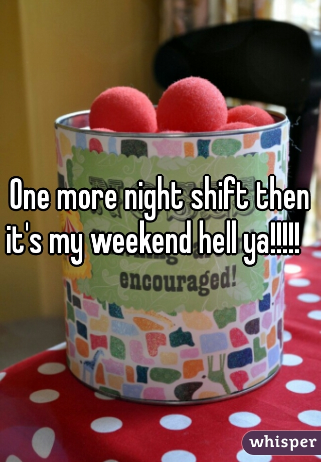 One more night shift then it's my weekend hell ya!!!!!
