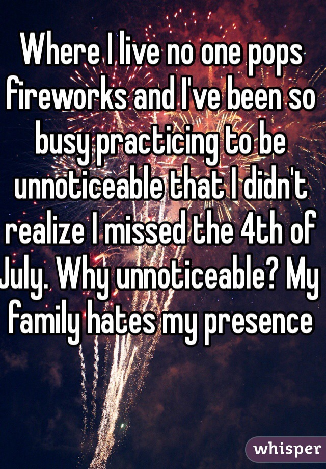 Where I live no one pops fireworks and I've been so busy practicing to be unnoticeable that I didn't realize I missed the 4th of July. Why unnoticeable? My family hates my presence