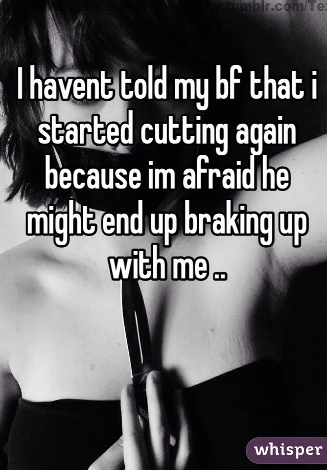 I havent told my bf that i started cutting again because im afraid he might end up braking up with me ..