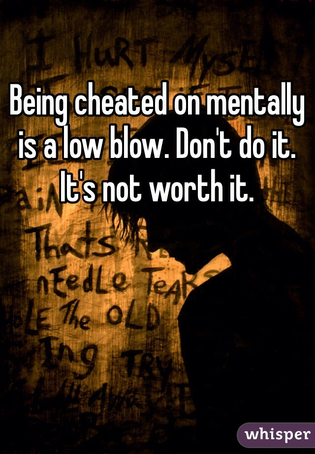 Being cheated on mentally is a low blow. Don't do it. It's not worth it.