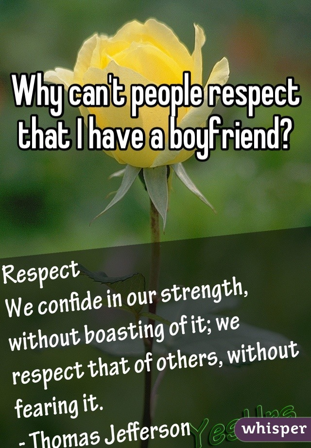 Why can't people respect that I have a boyfriend?