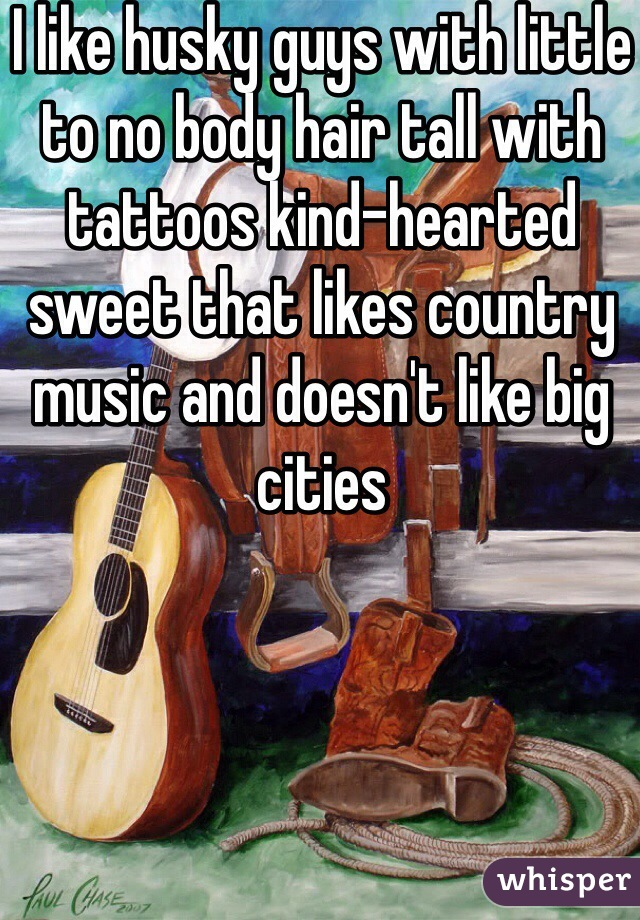 I like husky guys with little to no body hair tall with tattoos kind-hearted sweet that likes country music and doesn't like big cities