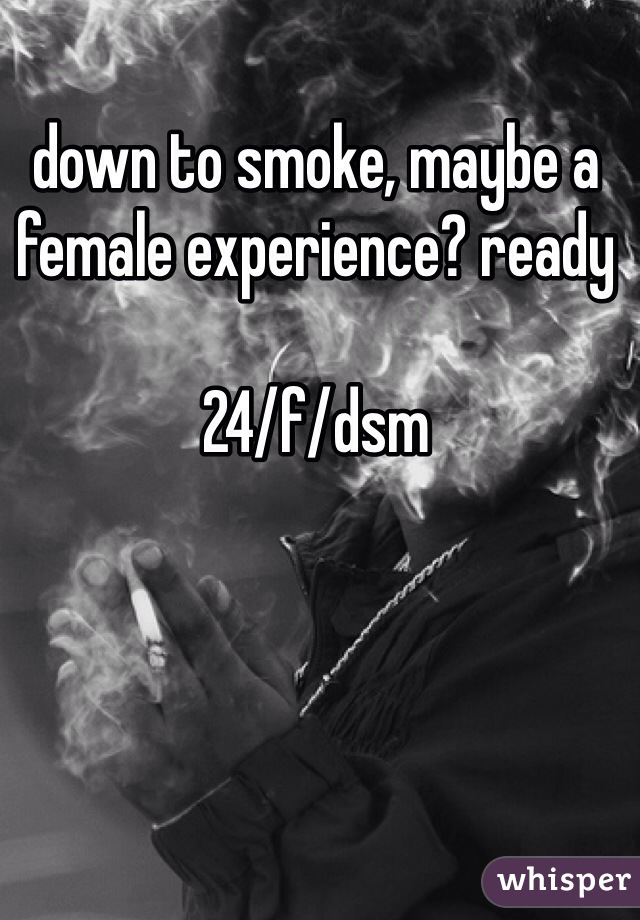 down to smoke, maybe a female experience? ready   24/f/dsm