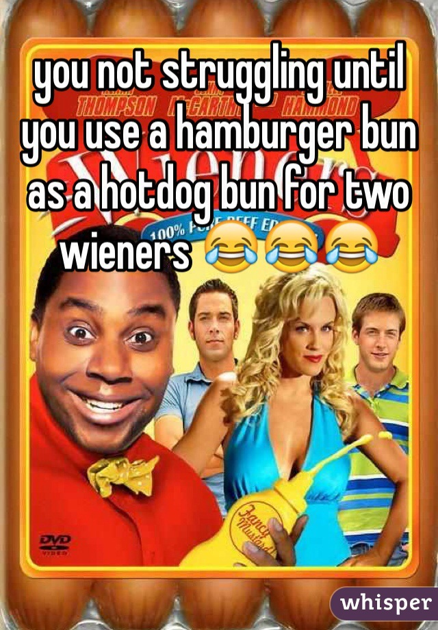 you not struggling until you use a hamburger bun as a hotdog bun for two wieners 😂😂😂