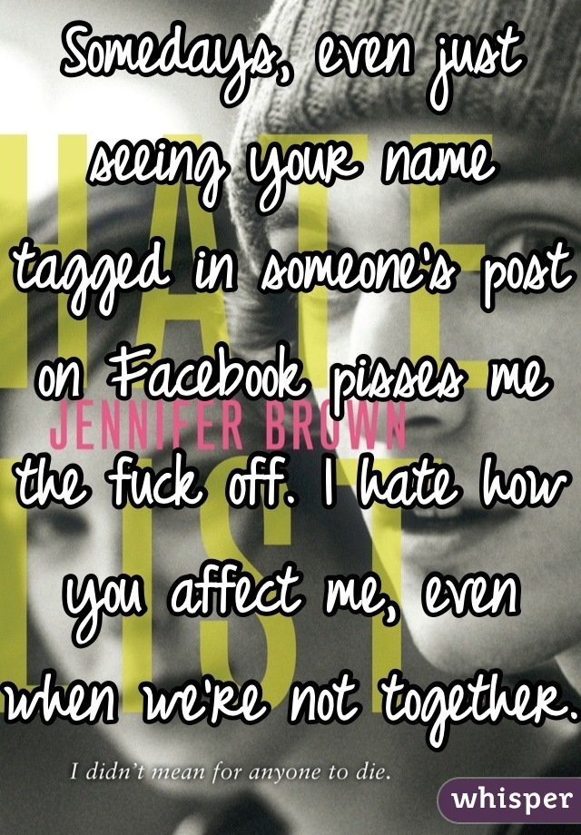 Somedays, even just seeing your name tagged in someone's post on Facebook pisses me the fuck off. I hate how you affect me, even when we're not together.