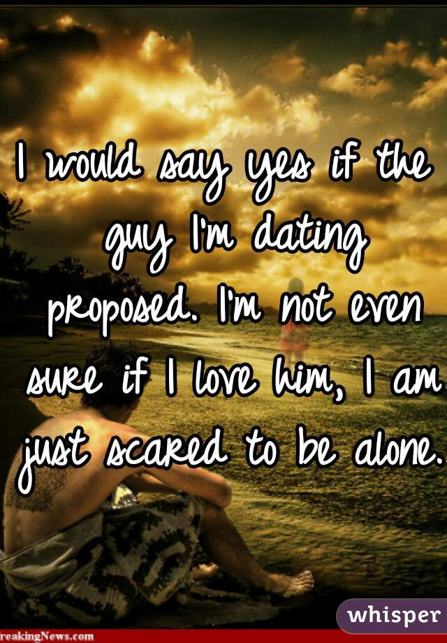 I would say yes if the guy I'm dating proposed. I'm not even sure if I love him, I am just scared to be alone.