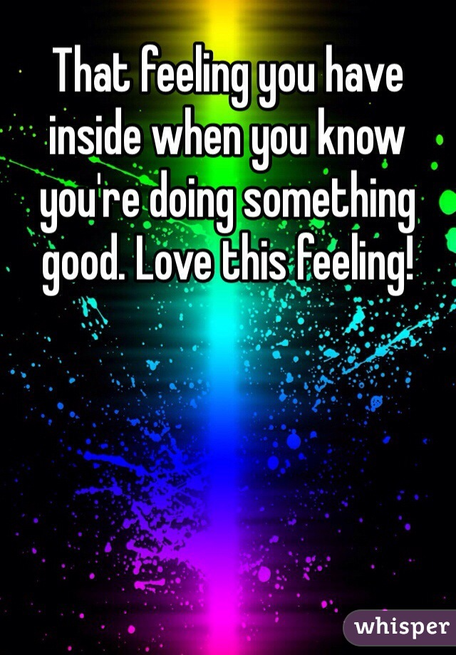 That feeling you have inside when you know you're doing something good. Love this feeling!