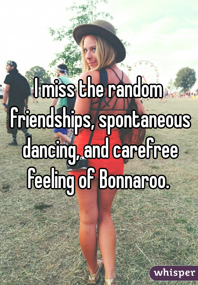 I miss the random friendships, spontaneous dancing, and carefree feeling of Bonnaroo.