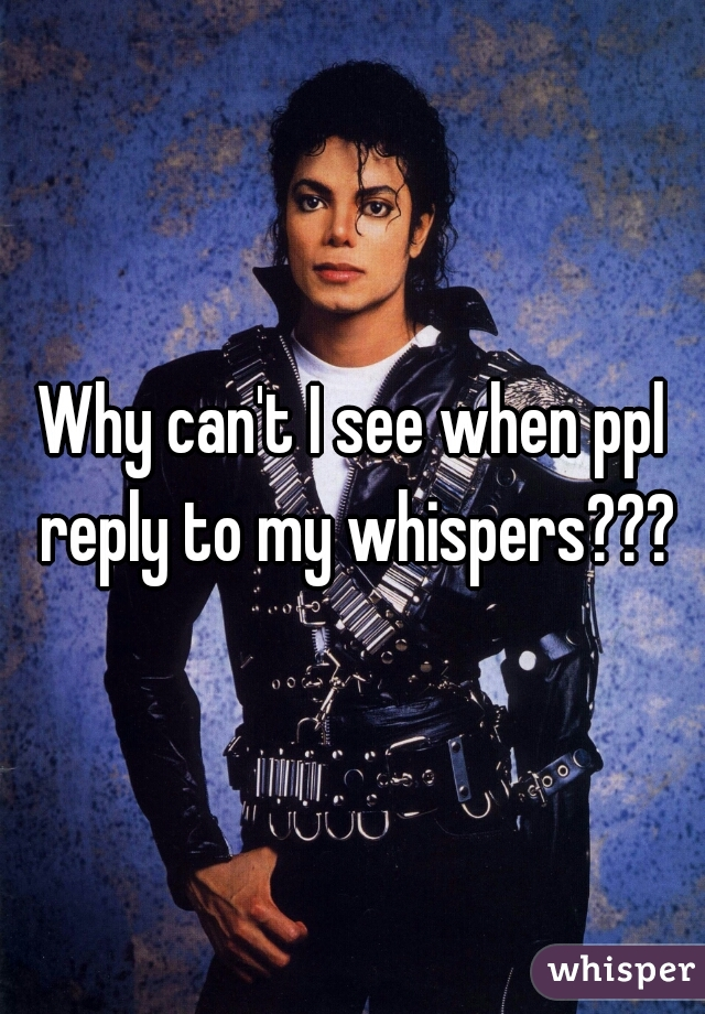 Why can't I see when ppl reply to my whispers???