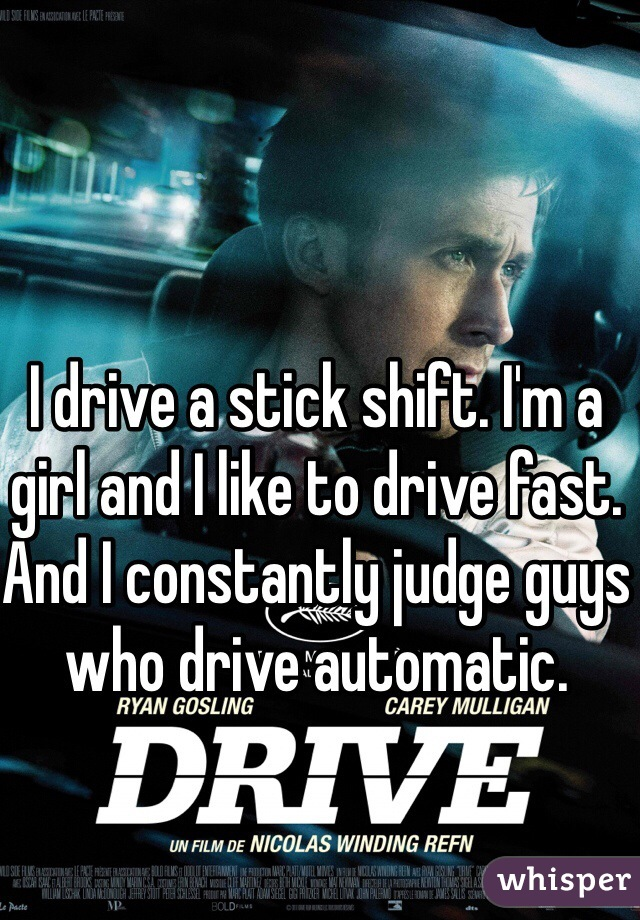 I drive a stick shift. I'm a girl and I like to drive fast. And I constantly judge guys who drive automatic.