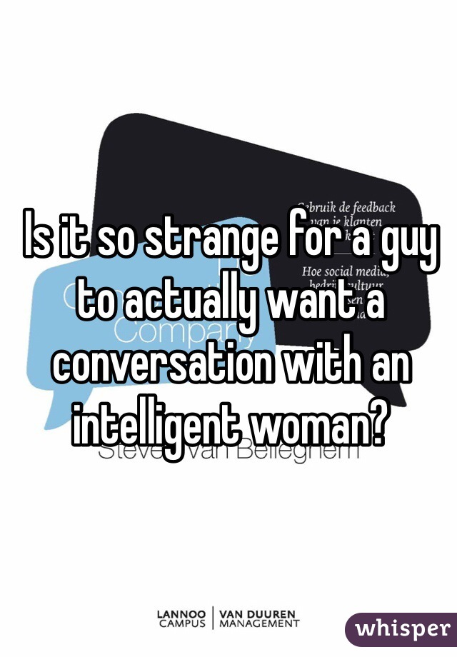 Is it so strange for a guy to actually want a conversation with an intelligent woman?