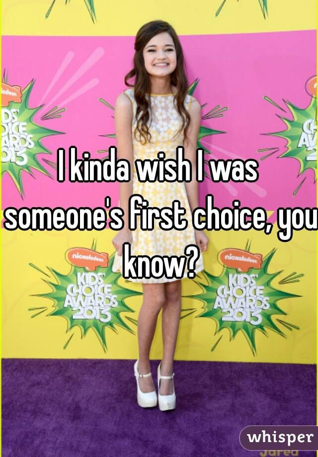 I kinda wish I was someone's first choice, you know?