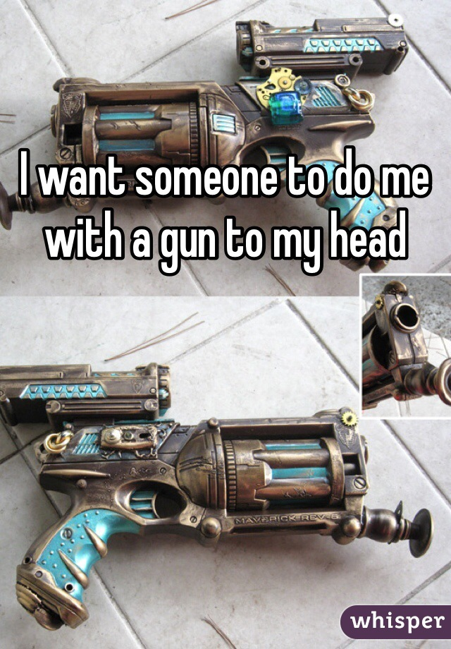 I want someone to do me with a gun to my head