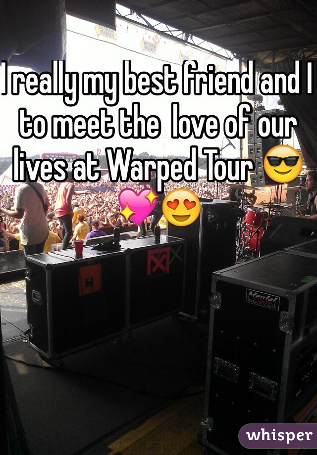 I really my best friend and I to meet the  love of our lives at Warped Tour 😎💖😍