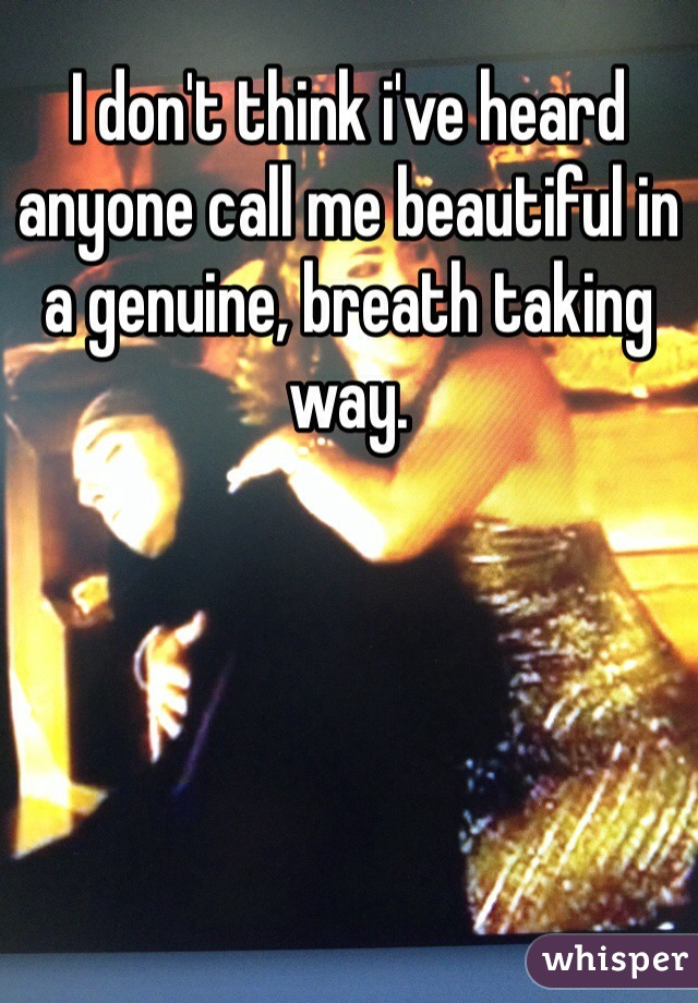 I don't think i've heard anyone call me beautiful in a genuine, breath taking way.