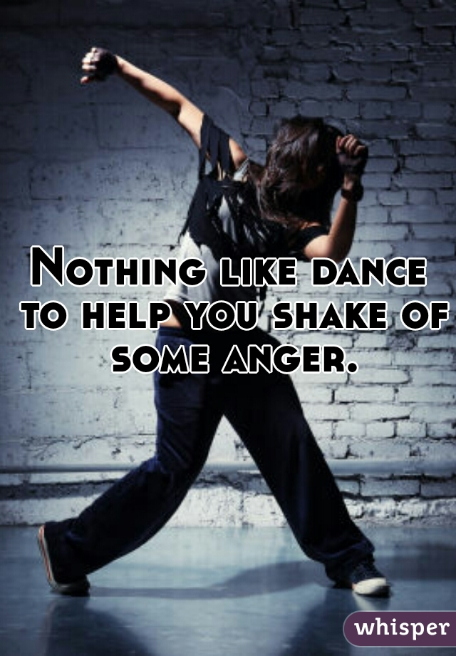 Nothing like dance to help you shake of some anger.
