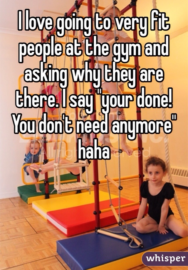 "I love going to very fit people at the gym and asking why they are there. I say ""your done! You don't need anymore"" haha"