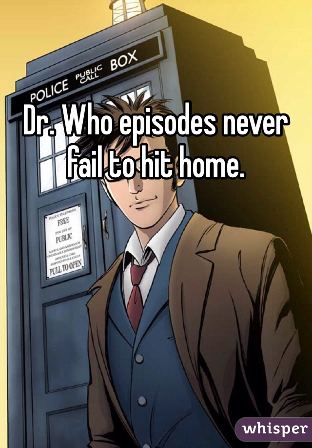 Dr. Who episodes never fail to hit home.