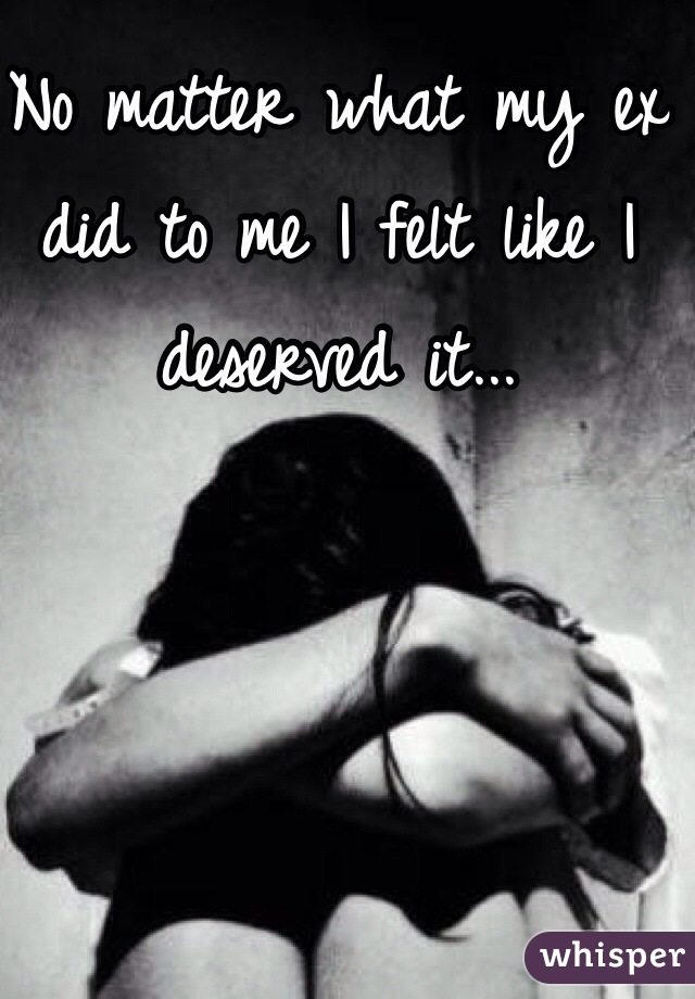 No matter what my ex did to me I felt like I deserved it...