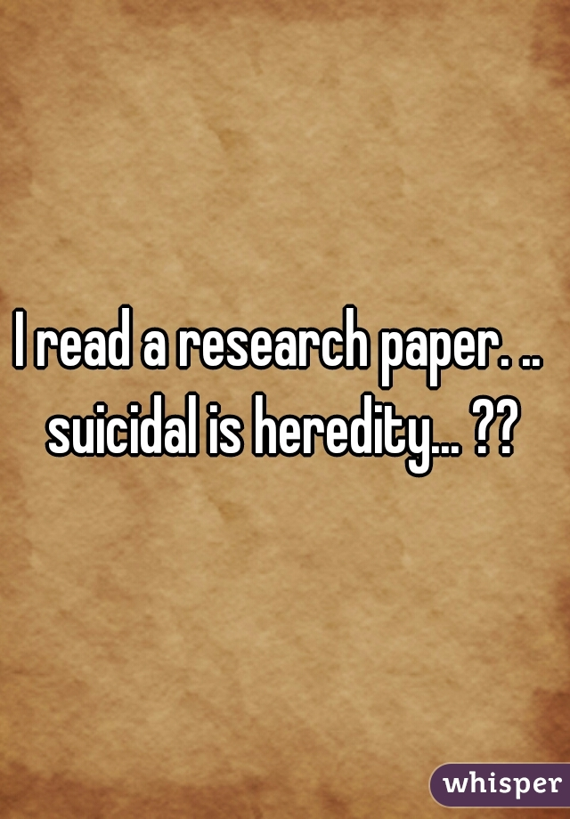 I read a research paper. ..  suicidal is heredity... ??