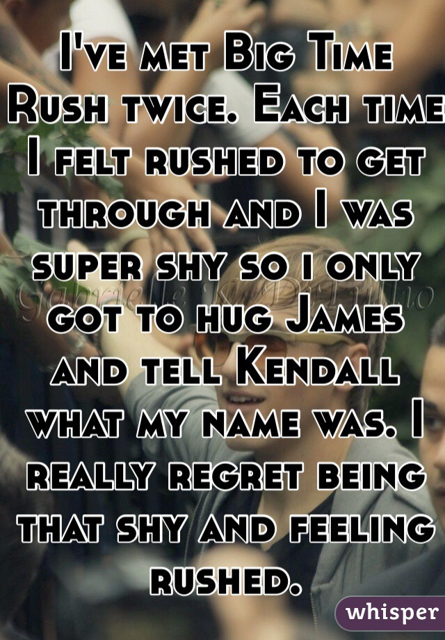 I've met Big Time Rush twice. Each time I felt rushed to get through and I was super shy so i only got to hug James and tell Kendall what my name was. I really regret being that shy and feeling rushed.