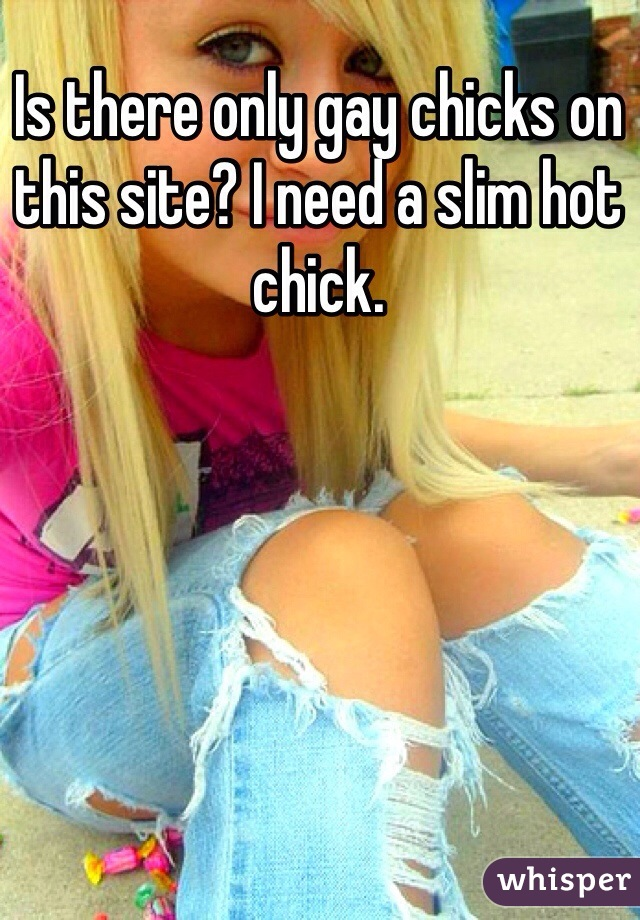 Is there only gay chicks on this site? I need a slim hot chick.