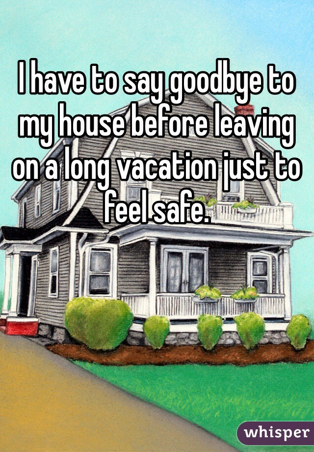 I have to say goodbye to my house before leaving on a long vacation just to feel safe.