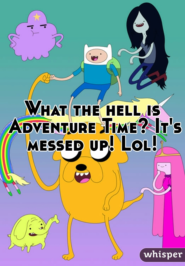 What the hell is Adventure Time? It's messed up! Lol!